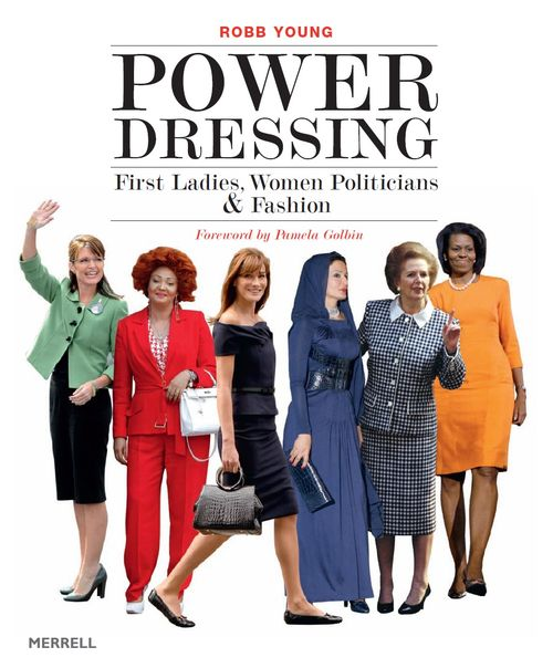 POWER DRESSING / FIRST LADIES, WOMEN POLITICIANS & FASHION BY ROBB YOUNG